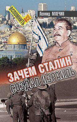 Леонид Млечин - Зачем Сталин создал Израиль?
