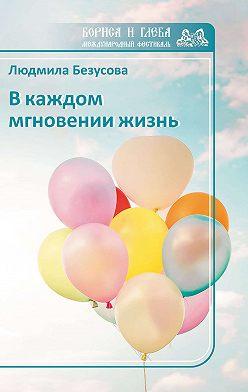 Людмила Безусова - В каждом мгновении жизнь