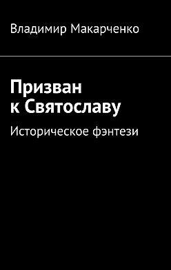 Владимир Макарченко - Призван кСвятославу. Историческое фэнтези