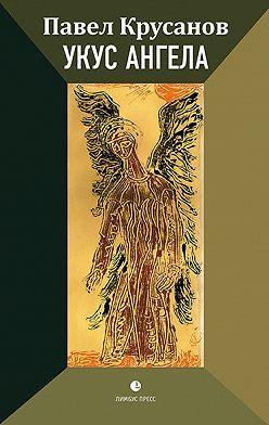 Павел Крусанов - Укус ангела