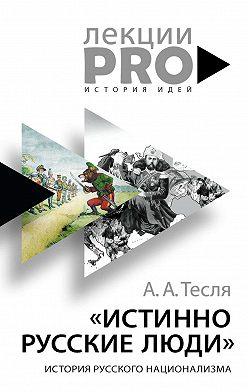 Андрей Тесля - Истинно русские люди. История русского национализма