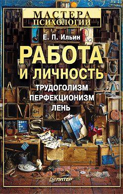 Евгений Ильин - Работа и личность. Трудоголизм, перфекционизм, лень