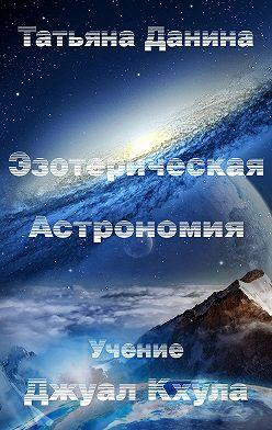 Татьяна Данина - Эзотерическая Астрономия