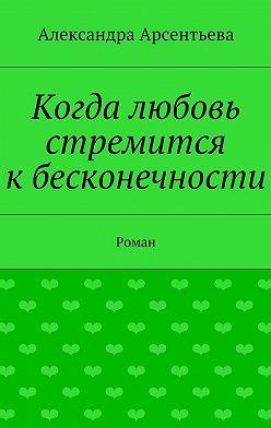 Александра Арсентьева - Когда любовь стремится кбесконечности. Роман