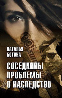 Наталья Ботина - Соседкины проблемы в наследство