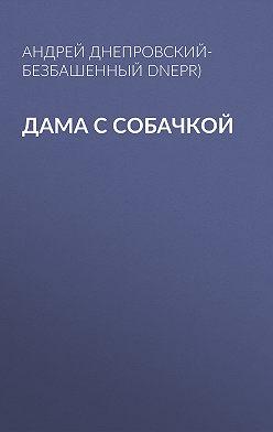Андрей Днепровский-Безбашенный (A.DNEPR) - Дама с собачкой