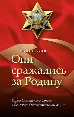 Ицхак Арад - Они сражались за Родину: евреи Советского Союза в Великой Отечественной войне