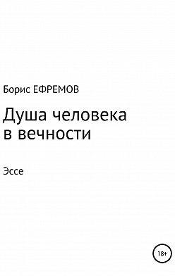 Борис Ефремов - Душа человека в вечности Эссе