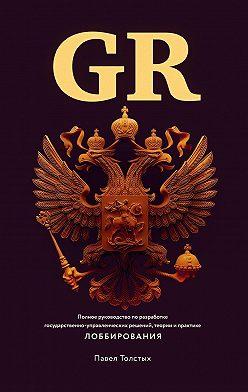 Павел Толстых - GR: Полное руководство по разработке государственно-управленческих решений, теории и практике лоббирования