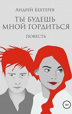 Андрей Бехтерев - Ты будешь мной гордиться