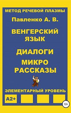 Александр Павленко - Венгерский язык. Диалоги и микрорассказы. Элементарный уровень А2+