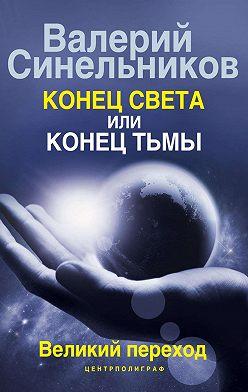 Валерий Синельников - Конец света или конец тьмы. Великий переход