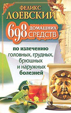 Феликс Лоевский - 698 домашних средств по излечению головных, грудных, брюшных и наружных болезней