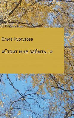 Ольга Кулакевич ( Кургузова) - «Стоит мне забыть…»