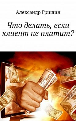 Александр Гришин - Что делать, если клиент неплатит?