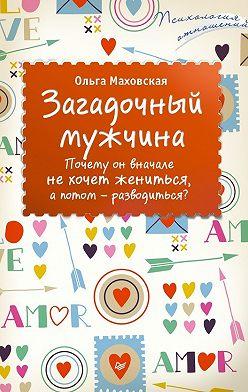 Ольга Маховская - Загадочный мужчина. Почему он вначале не хочет жениться, а потом – разводиться?