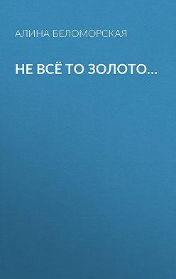 Алина Беломорская - Не всё то золото…