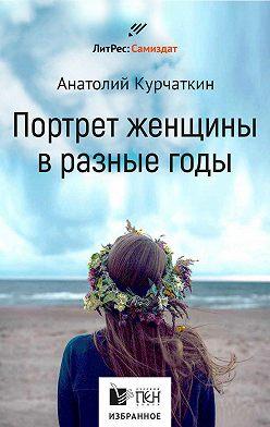 Анатолий Курчаткин - Потрет женщины в разные годы