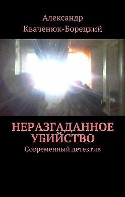 Александр Кваченюк-Борецкий - Неразгаданное убийство. Современный детектив