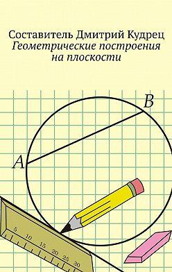 Дмитрий Кудрец - Геометрические построения наплоскости