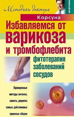 Владимир Корсун - Избавляемся от варикоза и тромбофлебита. Фитотерапия заболеваний сосудов