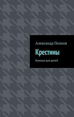 Александр Попков - Крестины. Книжка для детей
