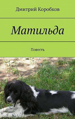 Дмитрий Коробков - Матильда. Повесть