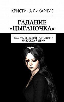 Кристина Ликарчук - Гадание «Цыганочка». Ваш магический помощник на каждый день