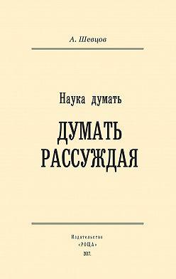 Александр Шевцов - Наука думать. Думать рассуждая