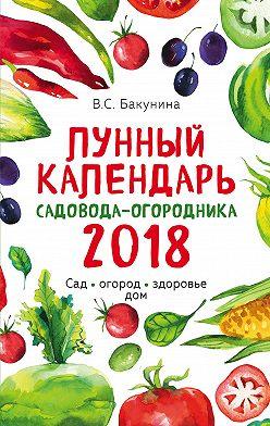 Виктория Бакунина - Лунный календарь садовода-огородника 2018. Сад, огород, здоровье, дом