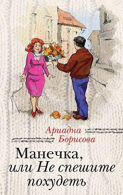 Ариадна Борисова - Манечка, или Не спешите похудеть (сборник)