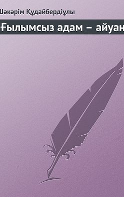 Шәкәрім Құдайбердіұлы - Ғылымсыз адам – айуан