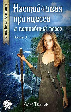 Олег Ткачёв - Настойчивая принцесса и волшебный посох