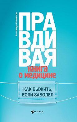Александра Славянская - Правдивая книга о медицине. Как выжить, если заболел