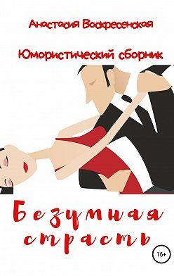 Анастасия Воскресенская - Безумная страсть