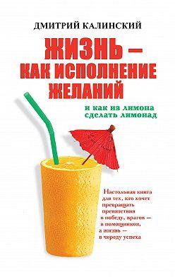 Дмитрий Калинский - Жизнь как исполнение желаний и как из лимона сделать лимонад