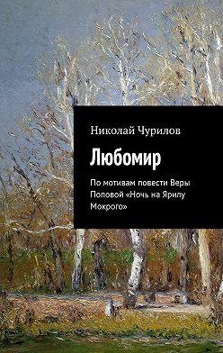 Николай Чурилов - Любомир. Помотивам повести Веры Поповой «Ночь наЯрилу Мокрого»