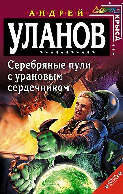 Андрей Уланов - Серебряные пули с урановым сердечником