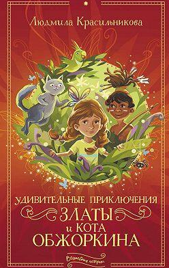 Людмила Красильникова - Удивительные приключения Златы и кота Обжоркина