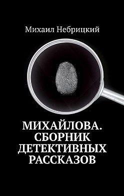 Михаил Небрицкий - Михайлова. Сборник детективных рассказов