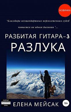 Елена Мейсак - Разбитая гитара. Книга 3. Разлука