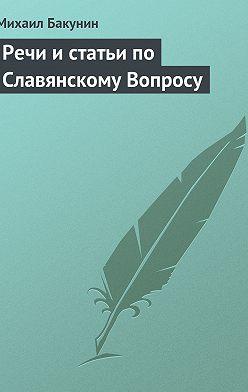 Михаил Бакунин - Речи и статьи по Славянскому Вопросу