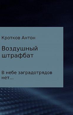 Антон Кротков - Воздушный штрафбат