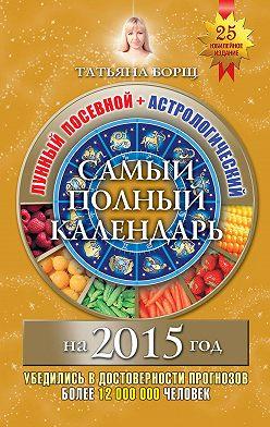 Татьяна Борщ - Самый полный календарь на 2015 год. Лунный посевной + астрологический