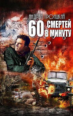 Андрей Троицкий - Шестьдесят смертей в минуту