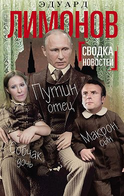 Эдуард Лимонов - Сводка новостей. Путин – отец, Макрон – сын, Собчак – дочь