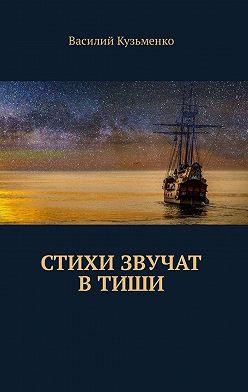 Василий Кузьменко - Стихи звучат втиши