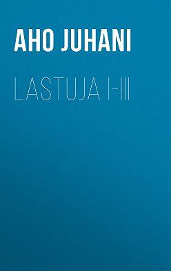 Juhani Aho - Lastuja I-III