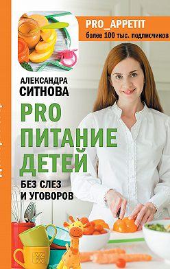 Александра Ситнова - PRO питание детей. Без слез и уговоров