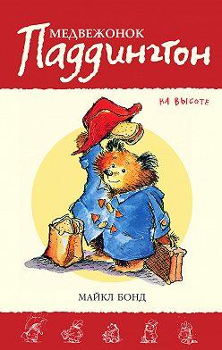 Майкл Бонд - Медвежонок Паддингтон на высоте